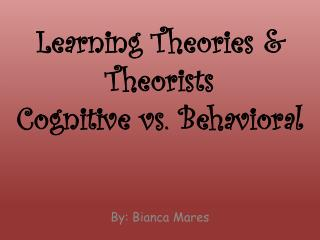 Learning Theories &  Theorists Cognitive  vs.  B ehavioral