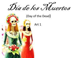 Día de los Muertos (Day of  the Dead )