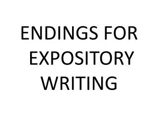 ENDINGS FOR  EXPOSITORY WRITING