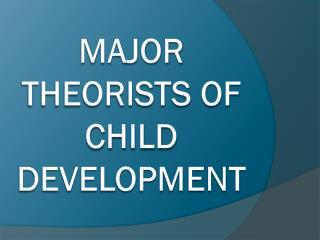 Major Theorists of Child Development