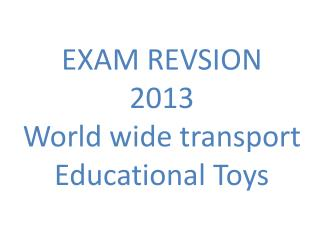 EXAM REVSION  2013 World wide transport Educational Toys