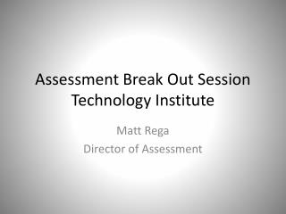 Assessment Break Out Session Technology Institute
