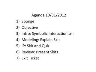 Agenda  10/31/2012 Sponge Objective Intro: Symbolic Interactionism  Modeling:  Exp lain Skit