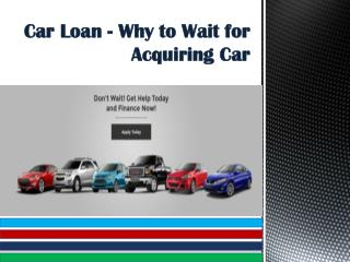 Car Loan - Why to Wait for Acquiring Car