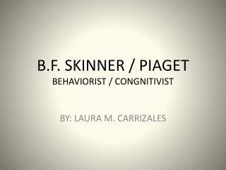 B.F. SKINNER / PIAGET BEHAVIORIST / CONGNITIVIST
