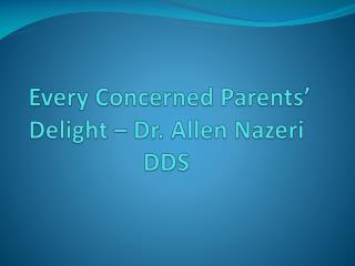 Every Concerned Parents' Delight – Dr. Allen Nazeri DDS