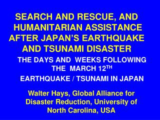SEARCH AND RESCUE, AND  HUMANITARIAN ASSISTANCE AFTER JAPAN S EARTHQUAKE AND TSUNAMI DISASTER
