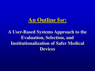 An Outline for:  A User-Based Systems Approach to the Evaluation, Selection, and Institutionalization of Safer Medical D