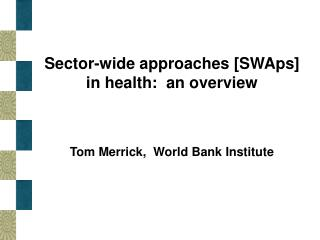 Sector-wide approaches [SWAps] in health:  an overview   Tom Merrick,  World Bank Institute