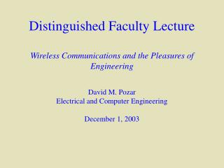 Distinguished Faculty Lecture  Wireless Communications and the Pleasures of Engineering  David M. Pozar Electrical and C