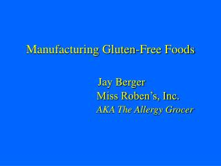 Manufacturing Gluten-Free Foods   Jay Berger       Miss Roben s, Inc.     AKA The Allergy Grocer
