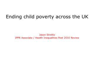 Ending child poverty across the UK   Jason Strelitz IPPR Associate