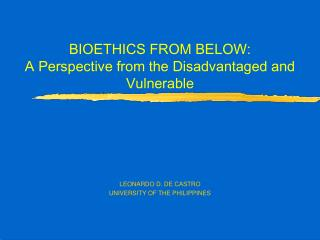 BIOETHICS FROM BELOW:  A Perspective from the Disadvantaged and Vulnerable