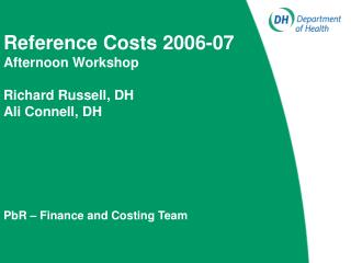 Reference Costs 2006-07 Afternoon Workshop  Richard Russell, DH Ali Connell, DH         PbR   Finance and Costing Team