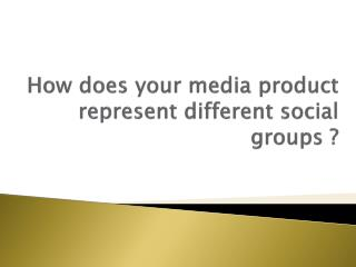 How does your media product represent different social groups ?