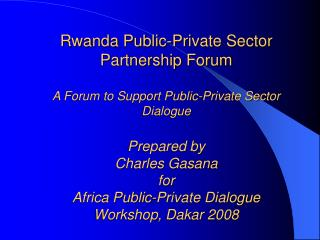 Rwanda Public-Private Sector Partnership Forum  A Forum to Support Public-Private Sector Dialogue  Prepared by Charles G