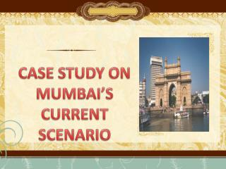 CASE STUDY ON  MUMBAI'S CURRENT SCENARIO