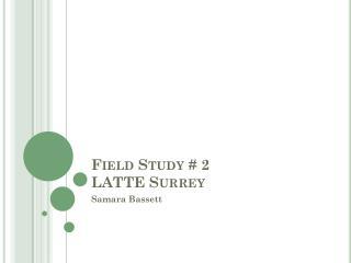 Field Study # 2 LATTE Surrey