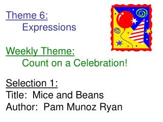 Theme 6:  Expressions  Weekly Theme:  Count on a Celebration  Selection 1: Title:  Mice and Beans Author:  Pam Munoz Rya