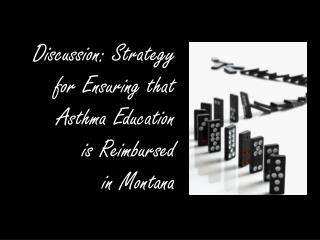 Discussion: Strategy  for Ensuring that  Asthma Education  is Reimbursed  in Montana