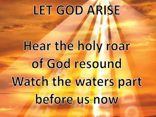 LET GOD ARISE Hear the holy roar of God resound Watch the waters part before us now