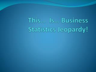 This…  Is… Business Statistics Jeopardy!