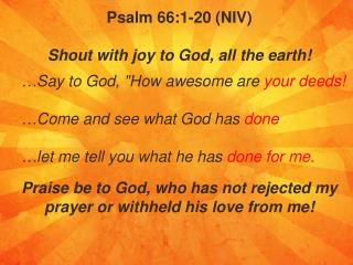 Psalm 66:1-20 (NIV)  Shout with joy to God, all the earth !
