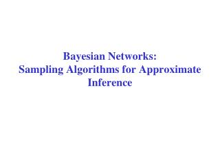 Bayesian Networks: Sampling Algorithms for Approximate  Inference