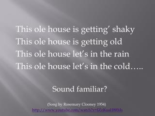 This ole house is getting' shaky This ole house is getting old This ole house let's in the rain