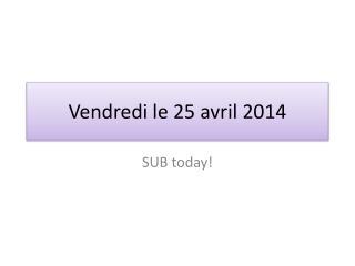 Vendredi  le 25  avril  2014