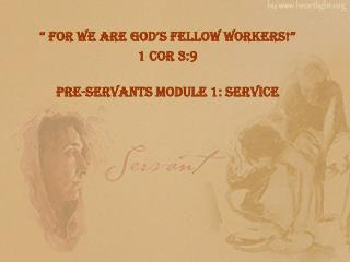 """  For we are god's fellow workers!"" 1  Cor 3:9 Pre-Servants  Module 1: Service"
