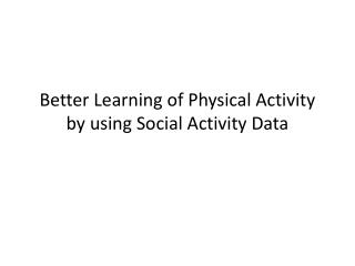 Better Learning of Physical Activity by using Social Activity Data