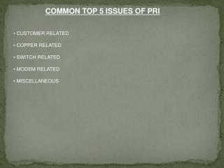 COMMON TOP 5 ISSUES OF PRI CUSTOMER RELATED  COPPER  RELATED  SWITCH RELATED  MODEM  RELATED