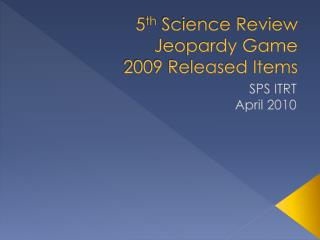 5 th  Science Review  Jeopardy Game 2009 Released Items