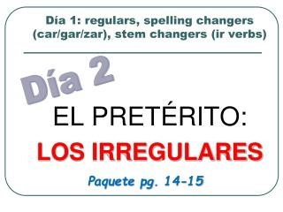 Día 1: regulars, spelling changers (car/gar/zar), stem changers (ir verbs)