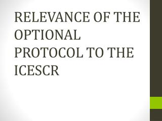 RELEVANCE OF THE OPTIONAL PROTOCOL TO THE ICESCR