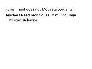 Punishment does not Motivate Students Teachers Need Techniques That Encourage Positive Behavior