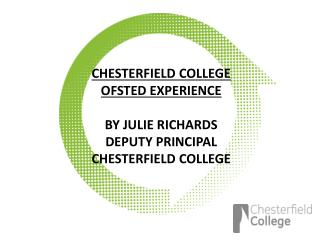 CHESTERFIELD COLLEGE  OFSTED EXPERIENCE BY JULIE RICHARDS DEPUTY PRINCIPAL CHESTERFIELD COLLEGE
