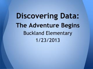 Discovering Data:  The Adventure Begins Buckland Elementary 1/23/2013
