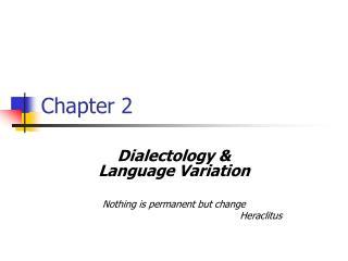 Dialectology   Language Variation  Nothing is permanent but change      Heraclitus