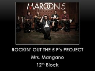 ROCKIN' OUT THE 5 P's PROJECT Mrs.  Mangano 12 th  Block