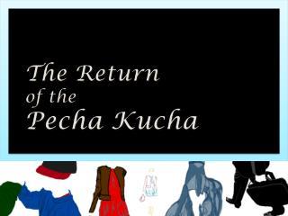The Return  of the Pecha Kucha