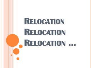Relocation Relocation Relocation  ...