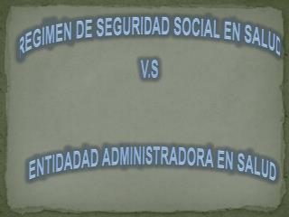 REGIMEN DE SEGURIDAD SOCIAL EN  SALUD V.S     ENTIDADAD ADMINISTRADORA EN SALUD