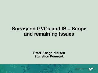Survey on GVCs and IS – Scope and remaining issues Peter Bøegh Nielsen Statistics  Denmark