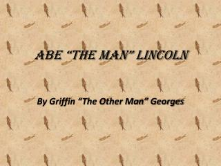 """Abe """"The Man"""" Lincoln"""