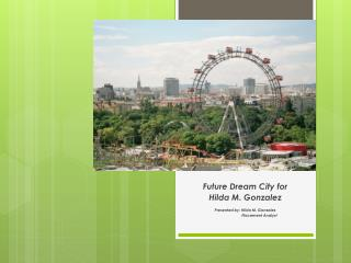 Future Dream City for  Hilda M. Gonzalez Presented  by:  Hilda M. Gonzalez Placement  Analyst