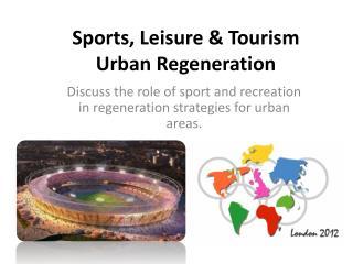 Sports,  Leisure  &  Tourism Urban R egeneration