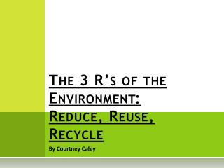 The 3 R's of the Environment: Reduce, Reuse, Recycle
