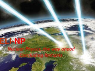 ELI- NP Nuclear Physics, the way ahead Concluding Remarks
